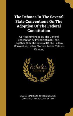 The Debates In The Several State Conventions On The Adoption Of The Federal Constitution: As Recommended By The General Convention At Philadelphia In 1787. Together With The Journal Of The Federal Convention, Luther Martin's Letter, Yates's Minutes,