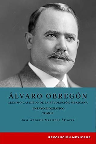 Álvaro Obregón: Máximo caudillo de la Revolución Mexicana. Ensayo biográfico