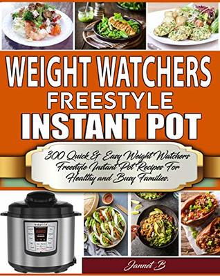 Weight Watchers Freestyle Instant Pot Cookbook: 300 Quick & Easy Weight Watchers Freestyle Instant Pot Recipes For Healthy and Busy Families. (Weight Watchers 2019 Book 1)
