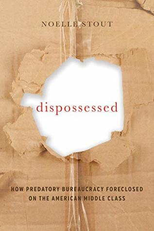 Dispossessed: How Predatory Bureaucracy Foreclosed on the American Middle Class (California Series in Public Anthropology Book 44)