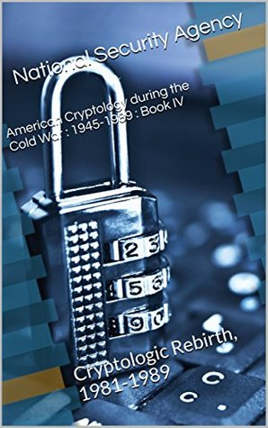 American Cryptology during the Cold War : 1945-1989 : Book IV: Cryptologic Rebirth, 1981-1989