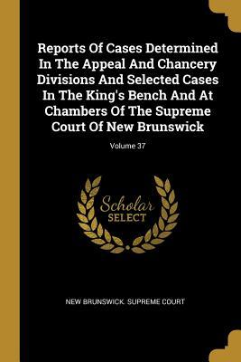 Reports Of Cases Determined In The Appeal And Chancery Divisions And Selected Cases In The King's Bench And At Chambers Of The Supreme Court Of New Brunswick; Volume 37