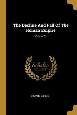 The Decline And Fall Of The Roman Empire; Volume 53