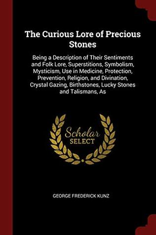 The Curious Lore of Precious Stones: Being a Description of Their Sentiments and Folk Lore, Superstitions, Symbolism, Mysticism, Use in Medicine, ... Birthstones, Lucky Stones and Talismans, As