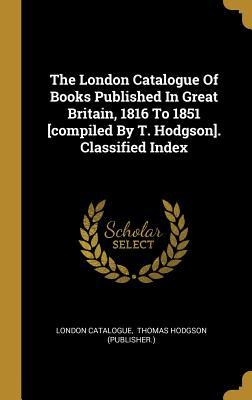 The London Catalogue Of Books Published In Great Britain, 1816 To 1851 [compiled By T. Hodgson]. Classified Index
