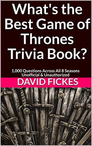 What's the Best Game of Thrones Trivia Book?: 1,000 Questions Across All 8 Seasons Unofficial & Unauthorized (What's the Best Trivia? Book 5)