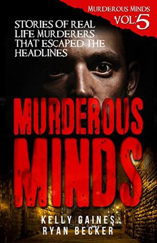 Murderous Minds Volume 5: Stories of Real Life Murderers That Escaped the Headlines