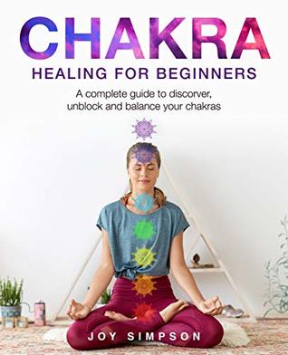 Chakra healing for beginners: A guide to discover, unblock and balance your chakras. Achieve positive energy with meditation, Yoga and Reiki exercises, Ayurveda and other self healing techniques.
