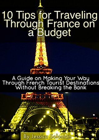 10 Tips for Travelling Through France on a Budget: A Guide on Making Your Way through French Tourist Destinations without Breaking the Bank