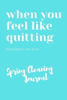 When You Feel Like Quitting Remember The Dirt Spring Cleaning Journal: Ultimate Cleaning Checklist Organizer For Keeping Your Tasks On Track