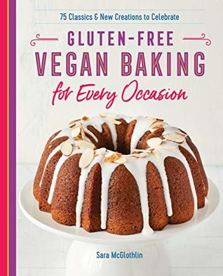 Gluten-Free Vegan Baking for Every Occasion: 75 Classics and New Creations to Celebrate