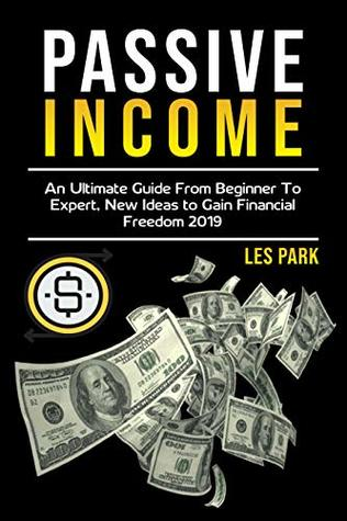 Passive Income: An Ultimate Guide from Beginner to Expert, New Ideas to Gain Financial Freedom 2019