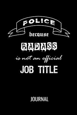 Police Because Badass Is Not An Official Job Title Journal: Blank Lined Gift Notebook For Law Enforcement Officers