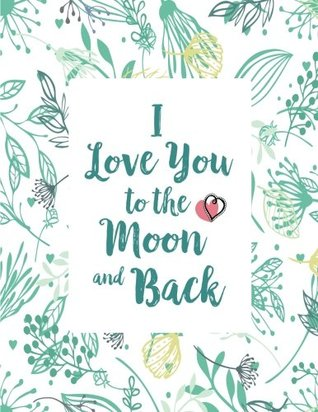 "I Love You To The Moon And Back: Lovely Notebook Journal Composition Book for Your Loved Ones Men Women Teens Girls Boys School To Write In 8.5""x11"""
