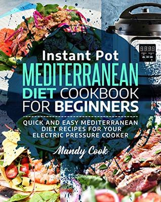 Instant Pot Mediterranean Diet Cookbook For Beginners: Quick and Easy Mediterranean Diet Recipes for Your Electric Pressure Cooker