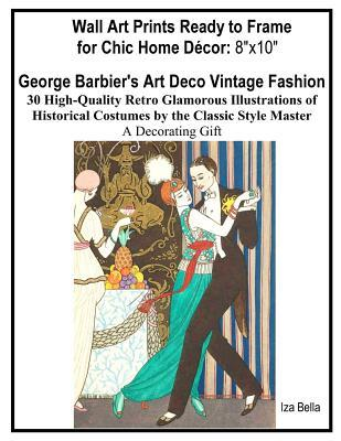 Wall Art Prints Ready to Frame for Chic Home D�cor 8″x10: George Barbier's Art Deco Vintage Fashion, 30 High-Quality Retro Glamorous Illustrations of Historical Costumes by the Classic Style Master, A Decorating Gift