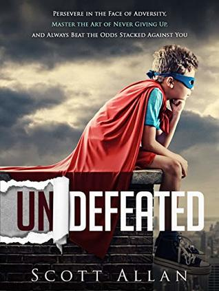 Undefeated: Persevere in the Face of Adversity, Master the Art of Never Giving Up, and Always Beat the Odds Stacked Against You