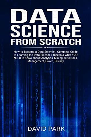 Data Science From Scratch: How to Become a Data Scientist. Complete Guide to Learning the Data Science Process & what YOU NEED to Know about: Analytics, ... Structures, Management, Driven, Privacy