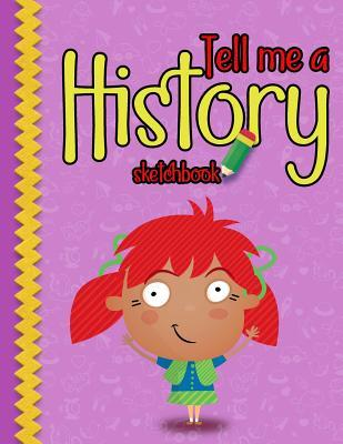 Tell me a History Skechbook: Practice How To Draw Workbook, Large Blank Pages For Sketching: Classroom Edition Sketchbook For Kids, Journal And Sketch Pad For Drawing