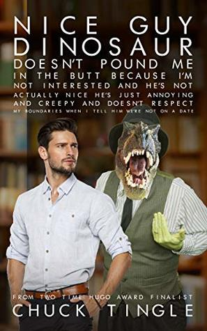 Nice Guy Dinosaur Doesn't Pound Me In The Butt Because I'm Not Interested And He's Not Actually Nice He's Just Annoying And Creepy And Doesn't Respect ... When I Tell Him We're Not On A Date
