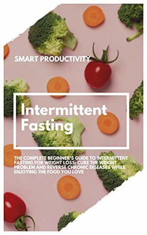 Intermittent Fasting: The Complete Beginner's Guide To Intermittent Fasting For Weight Loss: Cure The Weight Problem And Reverse Chronic Diseases While ... Fasting For Woman, Keto Diet Book 3)