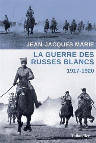 La guerre des Russes blancs : L'échec d'une restauration inavouée 1917-1920