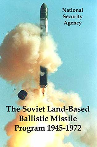 The Soviet Land-Based Ballistic Missile Program 1945-1972: The NSA's Declassified Historical Overview of Nuclear Signals Intelligence During the Cold War