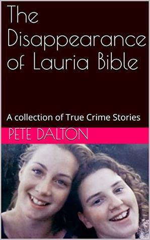 The Disappearance of Lauria Bible: A collection of True Crime Stories
