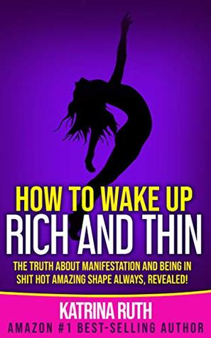How to Wake Up Rich and Thin: The Truth About Manifestation and Being in Shit Hot Amazing Shape Always, Revealed!