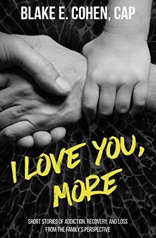 I Love You, More: Short Stories of Addiction, Recovery, and Loss From the Family's Perspective