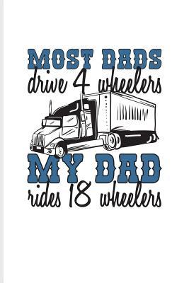 Most Dads Drive 4 Wheelers My Dad Rides 18 Wheelers: Funny Trucking Joke Journal For Truck Driving, Wrangler, Semi Trailer, Haulage, Transportation & 18 Wheeler Fans - 6x9 - 100 Blank Lined Pages