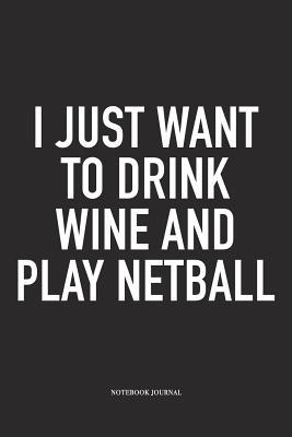 I Just Want To Drink Wine And Play Netball: A 6x9 Inch Softcover Matte Blank Notebook Diary With 120 Lined Pages For Netball Lovers
