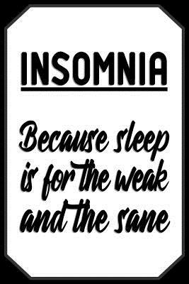 Insomnia Because sleep is for the weak and the sane: Disorder Journal Quote - Lightly Lined Notebook Sleeping Disorders Black and White Design (Cute Journals, Notebooks, Diaries and Other Gifts)