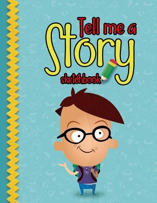 Tell me a Story Skechbook: Practice How To Draw Workbook, Large Blank Pages For Sketching: Classroom Edition Sketchbook For Kids, Journal And Sketch Pad For Drawing