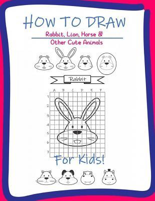 How to Draw Rabbit, Lion, horse & Other Cute Animals for kids: A Step-by-Step Drawing and Activity Book for Kids to learn to Draw Rabbit, Lion, horse, Hippo, Dog, Cat, Tiger and Beaver