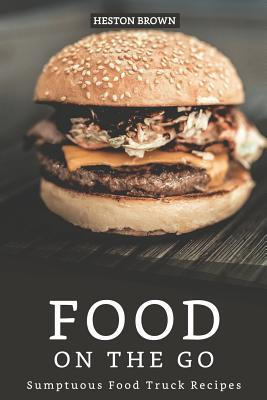Food on the go: Sumptuous Food Truck Recipes