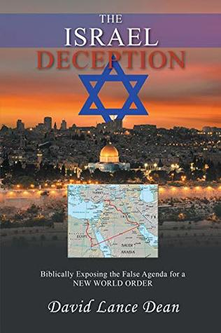The Israel Deception: Biblically Exposing the False Agenda for a NEW WORLD ORDER