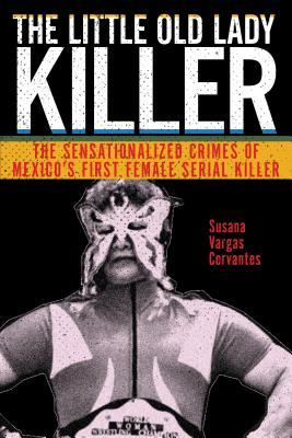 The Little Old Lady Killer: The Sensationalized Crimes of Mexico's First Female Serial Killer