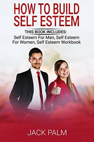 How To Build Self Esteem: This Book Includes - Self Esteem for Men, Self Esteem for Women, Self Esteem Workbook