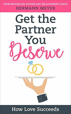 GET THE PARTNER YOU DESERVE: HOW LOVE SUCCEEDS