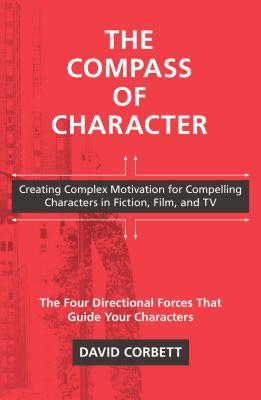 The Compass of Character: Creating Complex Motivation for Compelling Characters in Fiction, Film, and TV