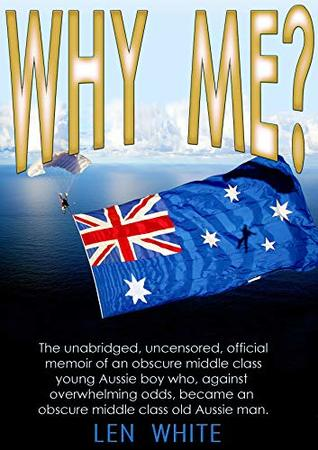 WHY ME?: The unabridged, uncensored, official memoir of an obscure middle class young Aussie boy who, against overwhelming odds, became an obscure middle class old Aussie man.