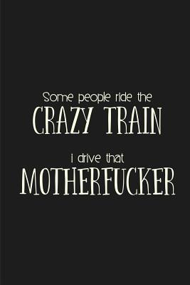 Some people ride the Crazy Train. I drive that Motherfucker.: a humorous and sassy, slightly naughty style journal notebook, perfect for those occasions you need a laugh and when a swear word just sums things up the best. Make a statement!
