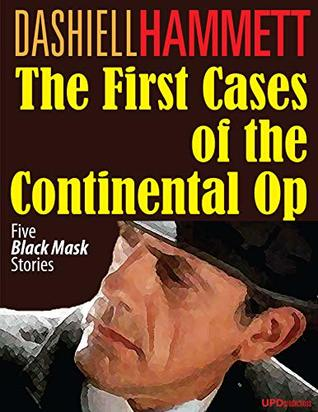 """The First Cases of the Continental Op (Annotated): Five """"Black Mask"""" Stories"""