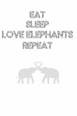 Eat Sleep Love Elephants Repeat Cute Elephant Lovers Journal