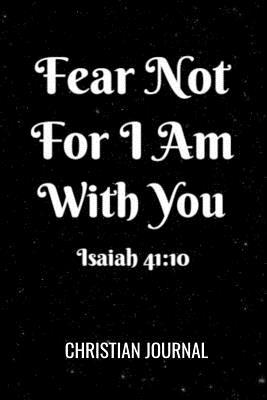 Fear Not For I Am With You Isaiah 41: 40 Christian Journal: Inspirational Bible Verse Blank Lined Notebook