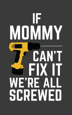If Mommy Can't Fix It We're All Screwed: If Mommy Can't Fix It We're All Screwed Because No One Can Quote on Funny Mamma Notebook With Screwdriver as Doodle Diary Book Gift for Mother on Mothers Day