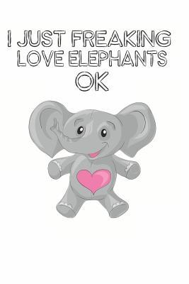 I Just Freaking Love Elephants Ok Cute Elephant Lovers Journal