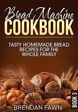 Bread Machine Cookbook: Tasty Homemade Bread Recipes for the Whole Family (Bread Machine Wonders Book 3)