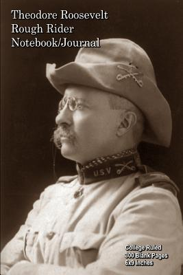 Theodore Roosevelt - Rough Rider - Notebook-Journal: College Ruled - 300 Blank Pages - 6x9 Inches